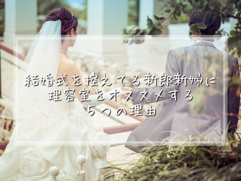 【結婚式準備】結婚式を控えてる新郎新婦に理容室を勧める5つの理由