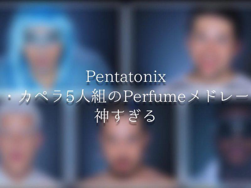 ペンタトニックスのperfumeカバーがヤバすぎる!